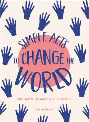 Simple Acts to Change the World: 500 Ways to Make a Difference by Amy Neumann