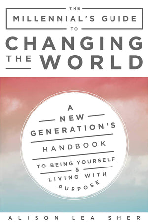 Millennial's Guide to Changing the World: A New GenerationÕs Handbook to Being Yourself and Living with Purpose by Alison Lea Sher