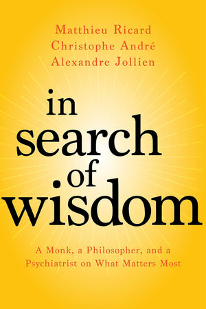 In Search of Wisdom: A Monk, a Philosopher and a Psychiatrist on What Matters Most by Matthieu Ricard, Christophe Andre, et al.