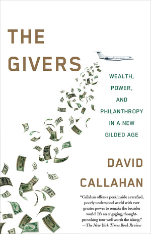 The Givers: Money, Power, and Philanthropy in a New Gilded Age by David Callahan