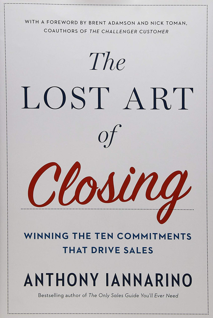 The Lost Art of Closing: Winning the Ten Commitments That Drive Sales by Anthony Iannarino