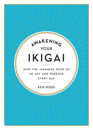 Awakening Your Ikigai: How the Japanese Wake Up to Joy and Purpose Every Day by Ken Mogi