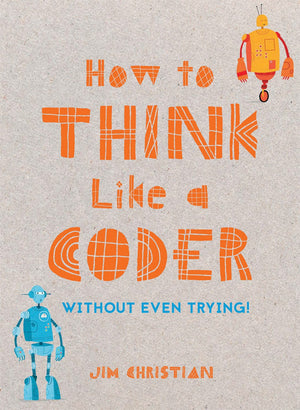 How to Think Like a Coder (Without Even Trying!) by Jim Christian