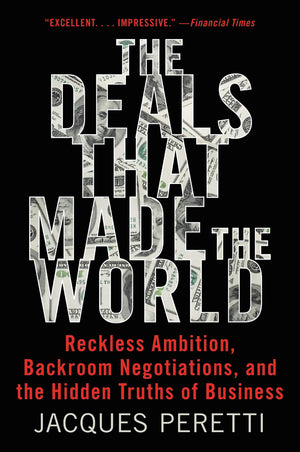 The Deals That Made the World: Reckless Ambition, Backroom Negotiations, and the Hidden Truths of Business by Jacques Peretti