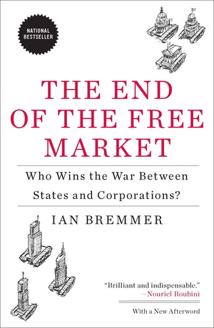 The End of the Free Market: Who Wins the War Between States and Corporations? By Ian Bremmer