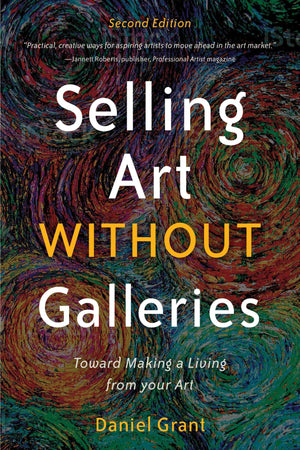 Selling Art without Galleries: Toward Making a Living from Your Art by Daniel Grant