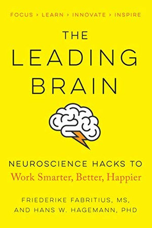 The Leading Brain: Neuroscience Hacks to Work Smarter, Better, Happier