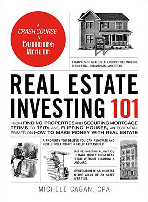Real Estate Investing 101: From Finding Properties and Securing Mortgage Terms to REITs and Flipping Houses, an Essential Primer on How to Make Money