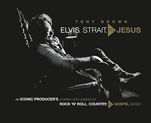 Elvis, Strait, to Jesus - An Iconic Producer's Journey with Legends of Rock 'n' Roll, Country, and Gospel Music