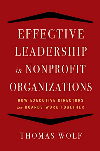 Effective Leadership for Nonprofit Organanizations: How Executive Directors and Boards Work Together by Thomas Wolf
