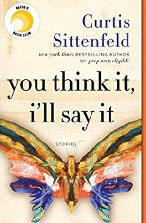 You Think It, I'll Say It: Stories by Curtis Sittenfeld
