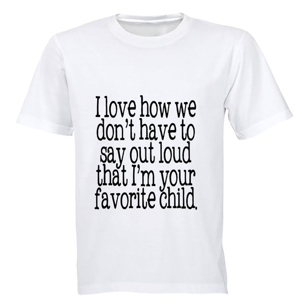 I Love how we don't have to say out loud that i'm your Favorite Child! - Adults - T-Shirt