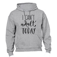 I Can't Adult Today! - Hoodie