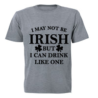 I May not be Irish - But I Can Drink Like One! - Adults - T-Shirt