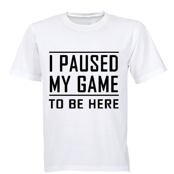 I Paused My Game to be Here - Adults - T-Shirt