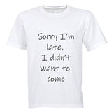 Sorry I'm Late - I Didn't Want to Come - Adults - T-Shirt