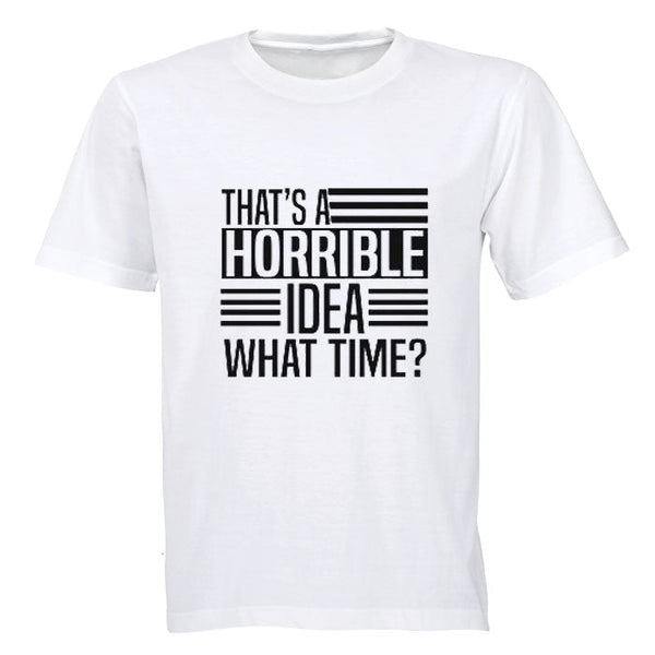 That's A Horrible Idea - What Time? - Adults - T-Shirt