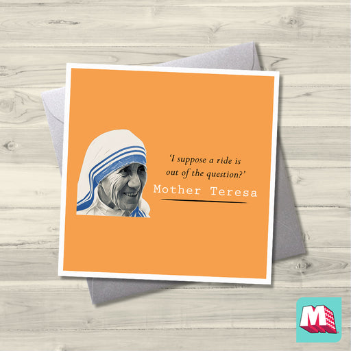 Mother Teresa- I suppose a ride is out of the question?