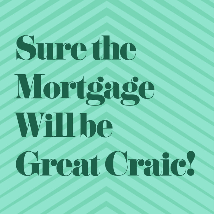 Sure The Mortgage will be Great Craic - Greeting Card