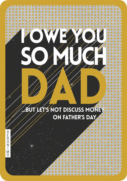 I owe so much Dad, but lets not discuss that on Fathers Day