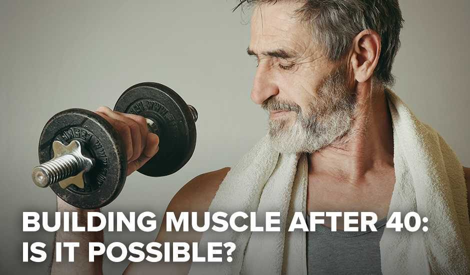 Building Muscle After 40: Is it Possible?