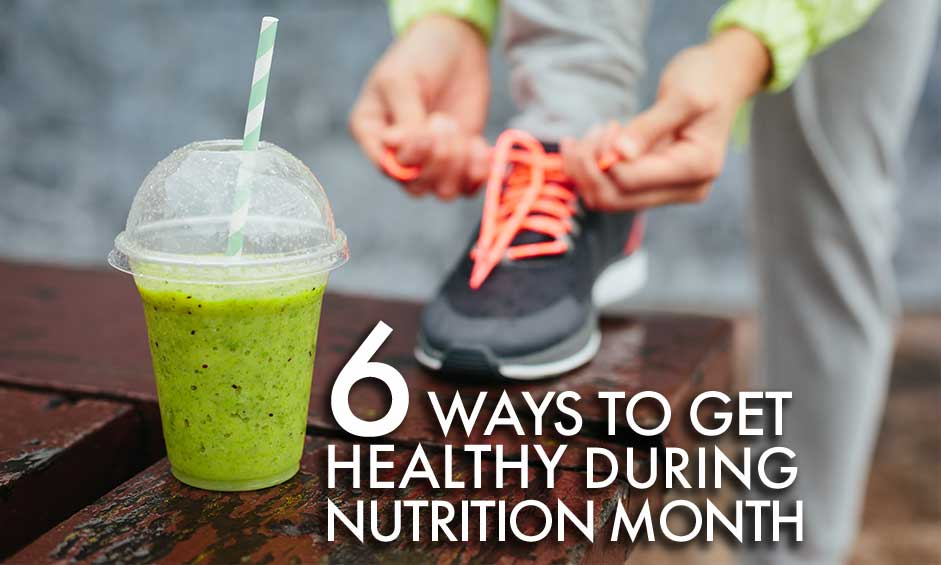 6 Ways to Get Healthy During Nutrition Month