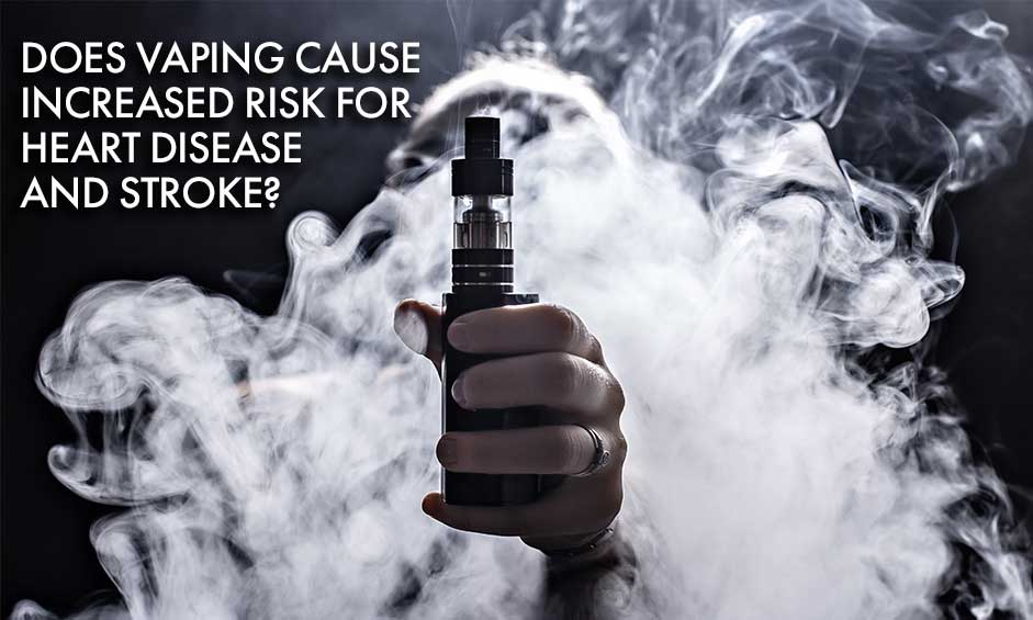 Does Vaping Cause Increased Risk for Heart Disease and Stroke?