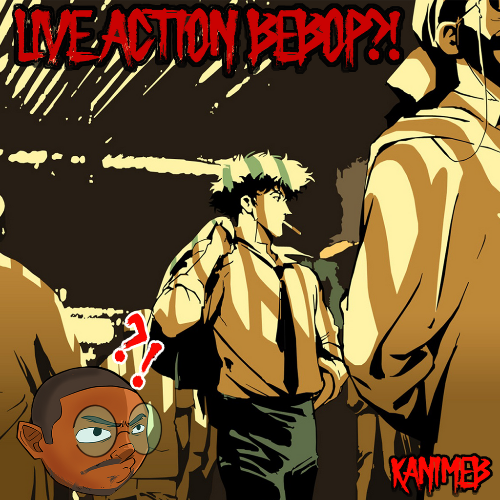 Live Action Bebop!? Blessing or Curse?
