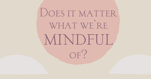 Does It Matter What We're Mindful Of?