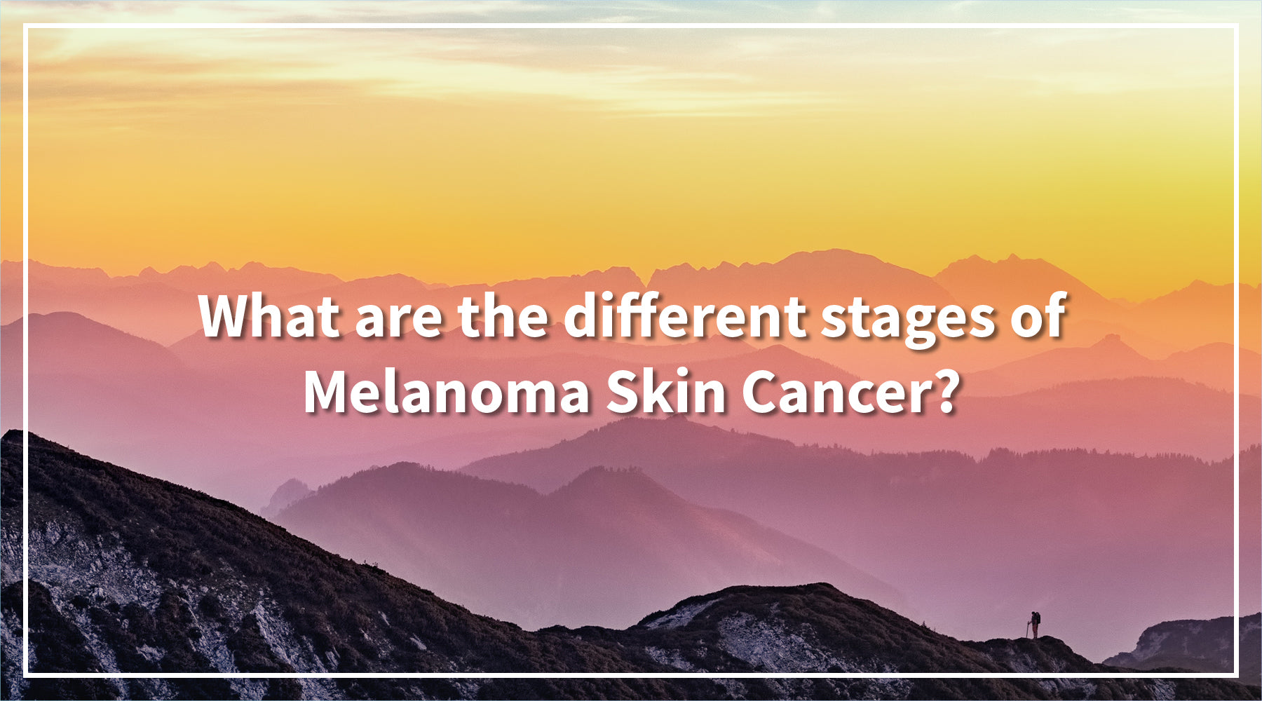 Solbari blog: What are the different stages of Melanoma Skin Cancer?