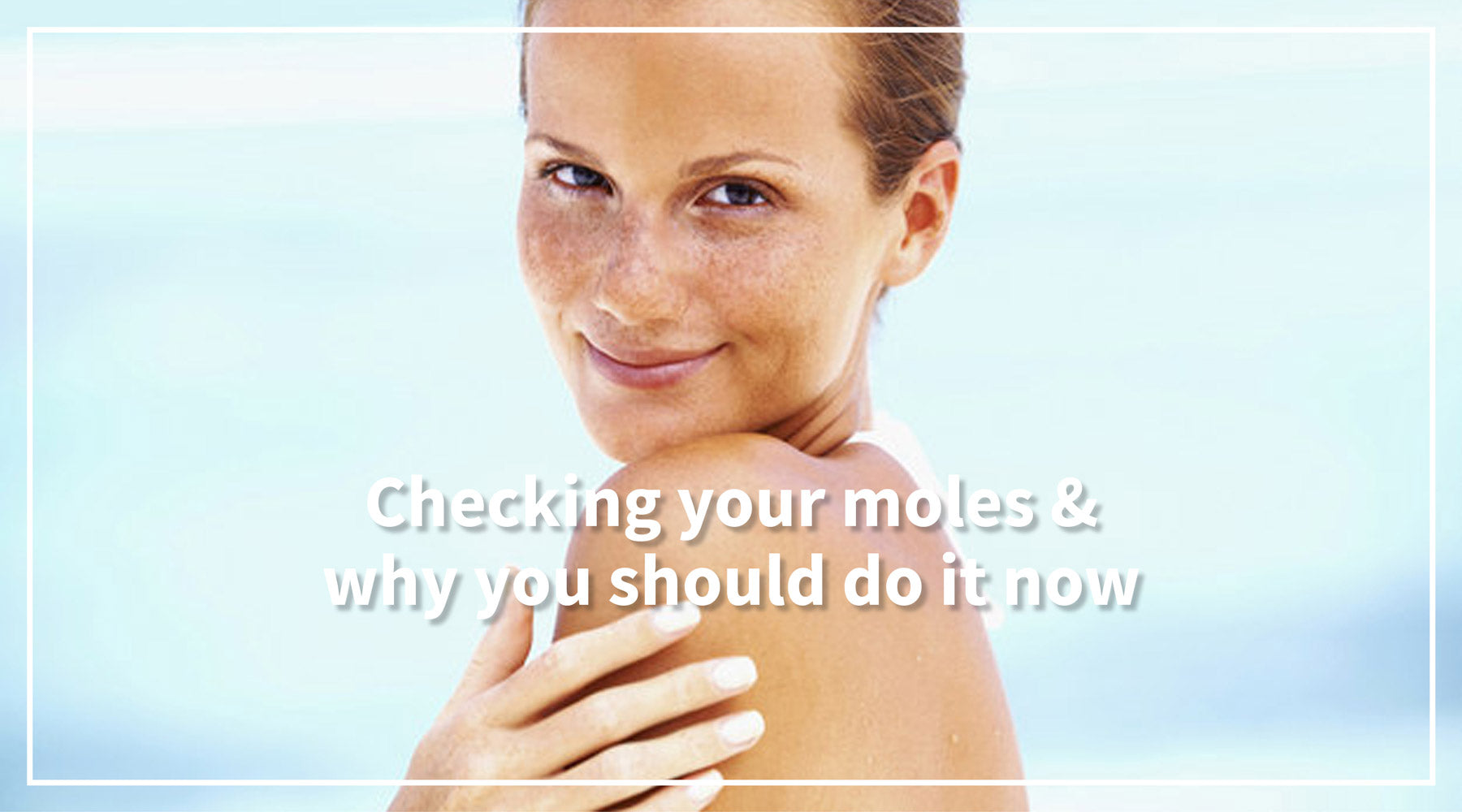 Checking your moles & why you should do it now