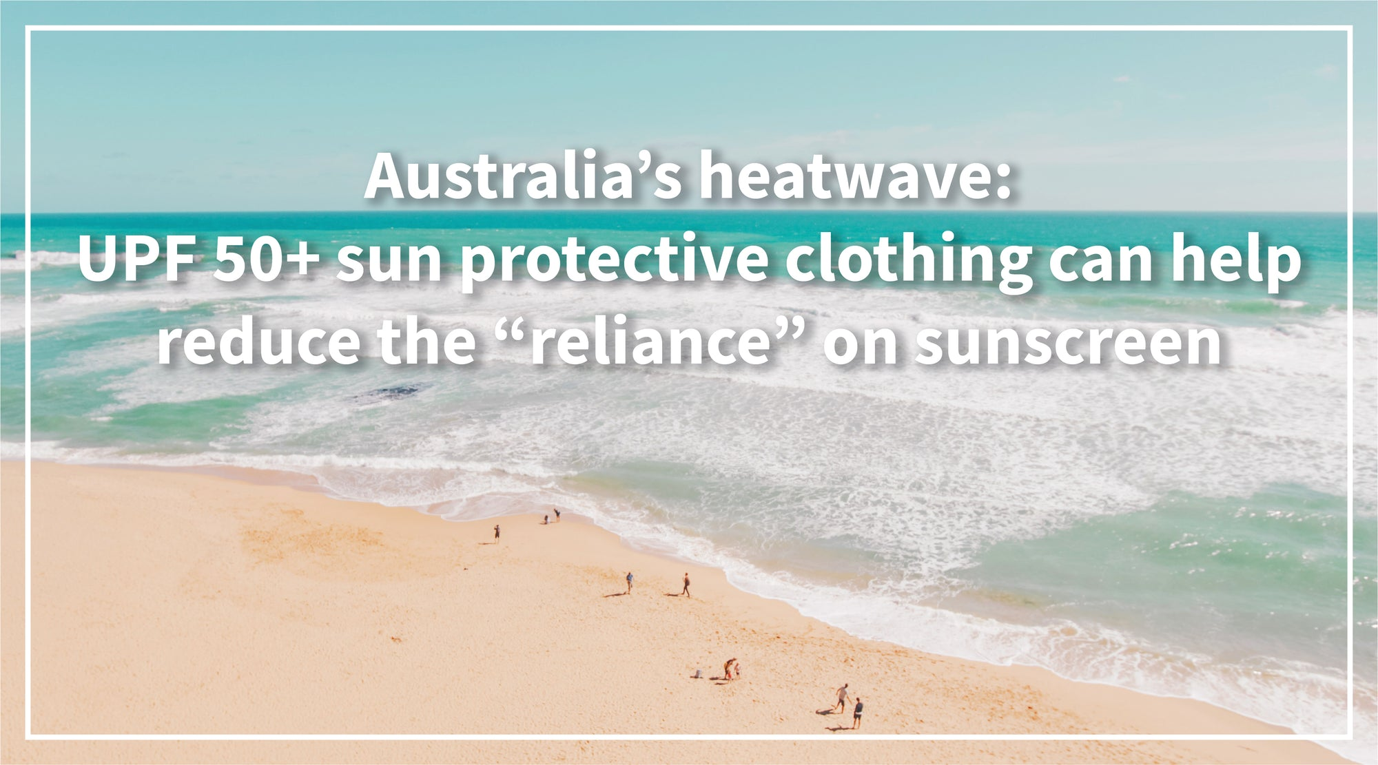 "Solbari blog: UPF 50+ Sun protective clothing can help reduce the ""reliance"" on sunscreen"