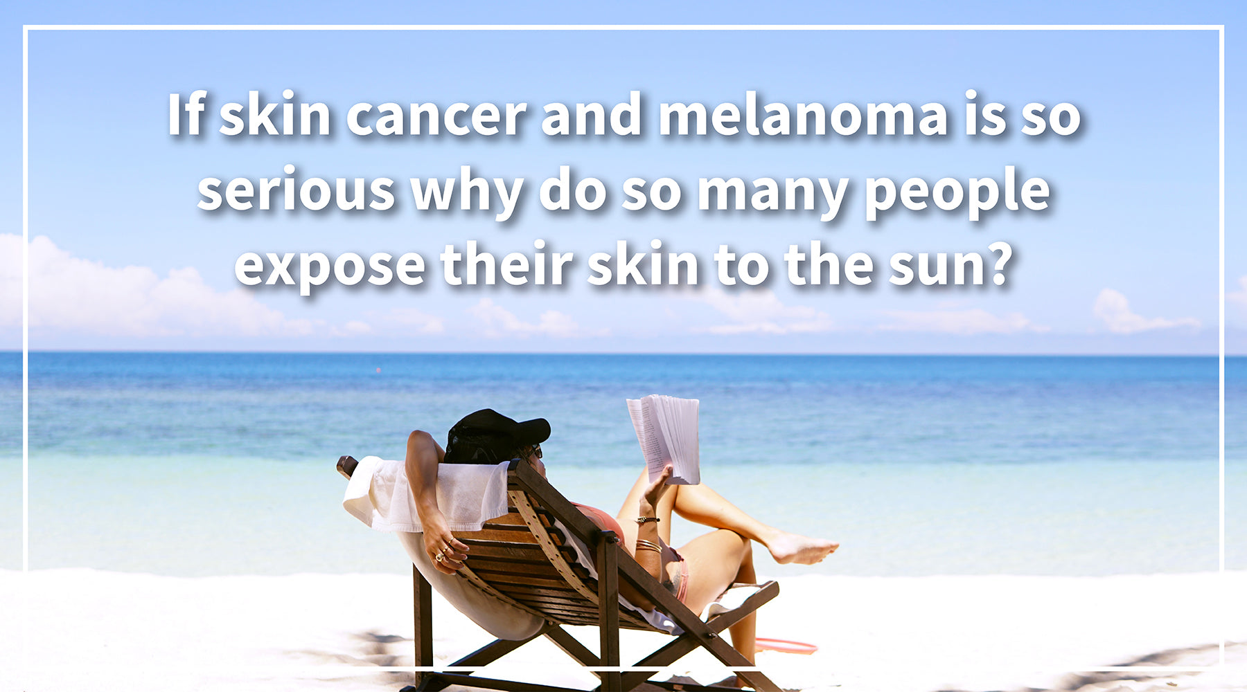 If skin cancer and melanoma is so serious why do so many people expose their skin to the sun?