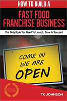 How To Build A Fast Food Franchise Business (Special Edition): The Only Book You Need To Launch, Grow & Succeed