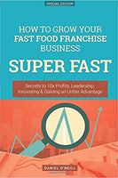 How To Grow Your Fast Food Franchise Business SUPER FAST: Secrets to 10x Profits, Leadership, Innovation & Gaining an Unfair Advantage