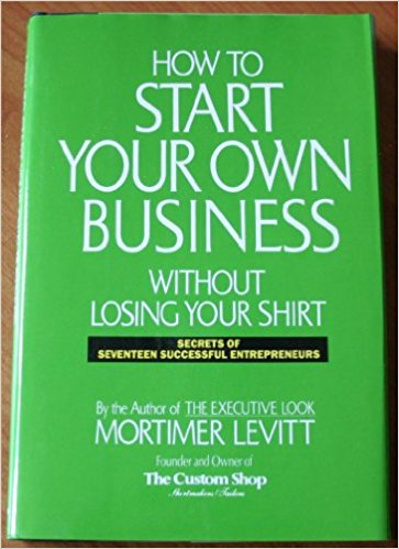 How to Start Your Own Business Without Losing Your Shirt: Secrets of Seventeen Successful Entrepreneurs