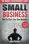 Small Business: The Rookie Entrepreneur's Guide: How To Start Your Own Business - 10 Step Action Plan
