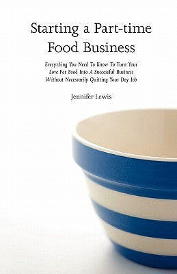 Starting a Part-time Food Business: Everything You Need to Know to Turn Your Love for Food Into a Successful Business Without Necessarily Quitting Your Day Job