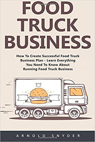 Food Truck Business: How To Create Successful Food Truck Business Plan - Learn Everything You Need To Know About Running Food Truck Business! [Booklet] (Food Truck, Passive Income, Truck Startup)