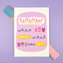 Load image into Gallery viewer, 'Remember when you wanted what you now have?' a simple A5 print to help remember to appreciate what we have in life. The print is placed over a ruler and is lying flat on a purple background.