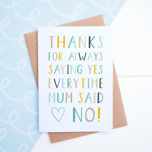 Thanks for saying yes everytime mum said no fathers day card