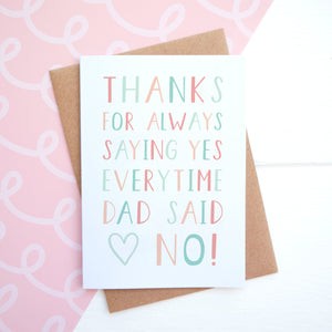 Thanks for saying yes everytime dad said no mothers day card
