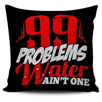 99 Problems Water Ain't One