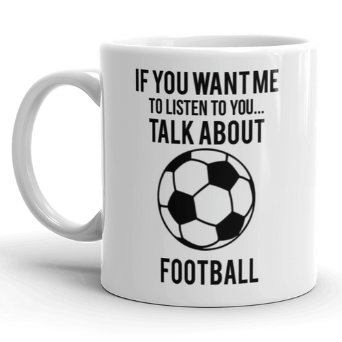 If You Want Me To Listen Talk About Football Mug Cup Gift Slogan Funny Soccer