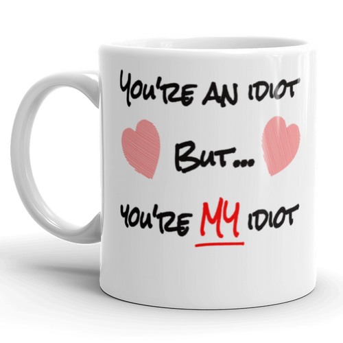 You're An Idiot But Youre My Idiot Gift Mug