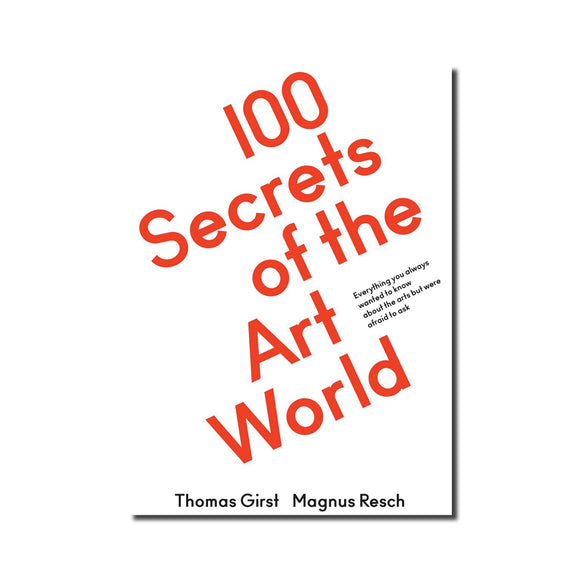 100 Secrets of the Art World: Everything You Always Wanted to Know from Artists, Collectors and Curators but Were Afraid to Ask