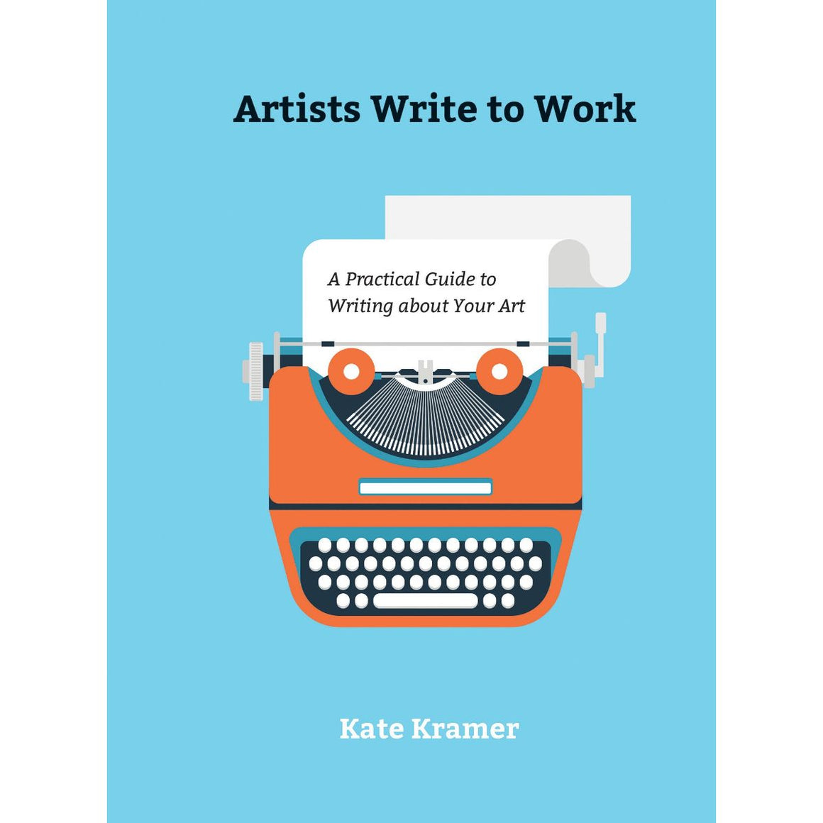 Artists Write to Work: A Practical Guide to Writing About Your Art | Author: Kate Kramer