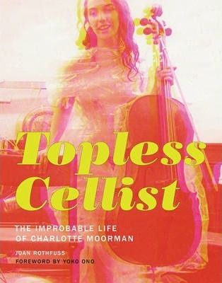 Topless Cellist: The Improbable Life of Charlotte Moorman | Author: Joan Rothfuss