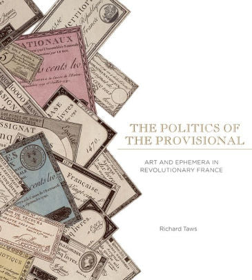 The Politics of the Provisional: Art and Ephemera in Revolutionary France | Author: Richard Taws