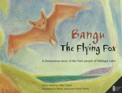 Bangu the Flying Fox: A Dreamtime Story of the Yuin People of Wallaga Lake | Author: Jillian Taylor